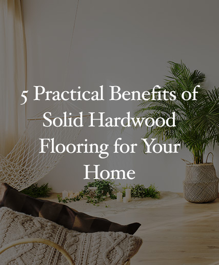 5 Practical Benefits of Solid Hardwood Flooring for Your Home